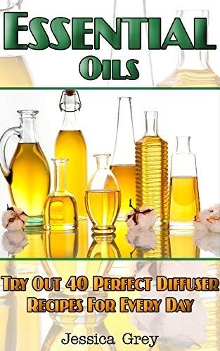 Essential Oils: Try Out 40 Perfect Diffuser Recipes for Everyday!